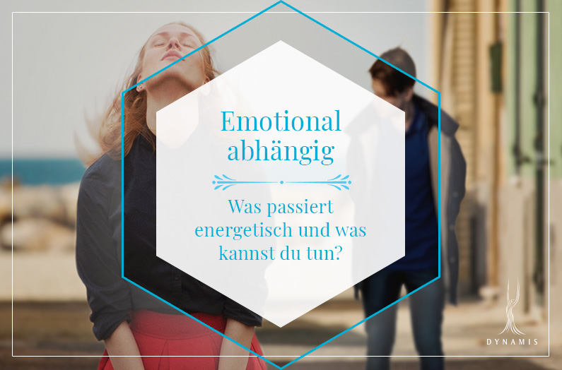 Emotional abhängig - was passiert energetisch und was kannst du tun?
